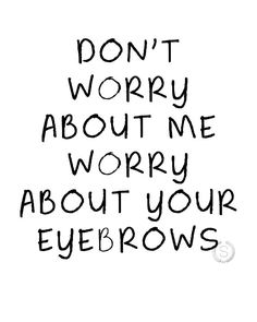 Don't Worry About Me Worry About Your Eyebrows Salon Quotes, Hair Quotes, Me Quotes, Funny Quotes, Eyebrow Quotes, Makeup Quotes, Beauty Quotes, Funny Eyebrows, Fake Eyebrows