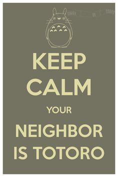 Best keep calm ever!!  Keep Calm Your Neighbor is Totoro (My Neighbor Totoro) 8 x 12 Keep Calm and Carry On Parody Poster. $15.60, via Etsy.