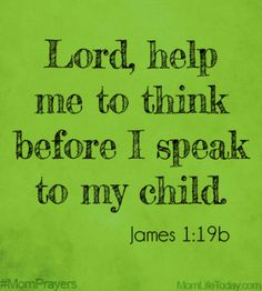 Lord, help me to think before I speak to my child.  James 1:19b #MomPrayers