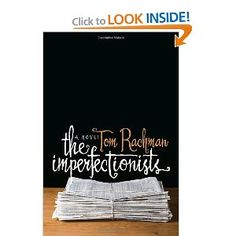 The Imperfectionists: A Novel - engrossing interwoven short stories that tell a larger story of a dying newspaper and the state of the newspaper industry on the whole.