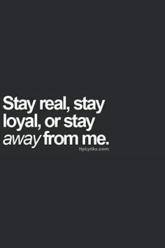 Stay real, stay loyal or stay away from me..