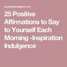25 Positive Affirmations to Say to Yourself Each Morning -Inspiration Indulgence