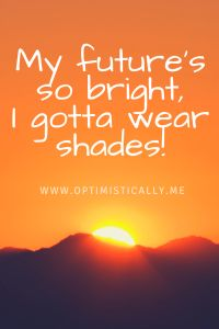 My future's so bright, I gotta wear shades! Optimistically – Life on the Bright Side. #inspirationalquotes #positivity #quotes #optimistically #inspire #quoteoftheday