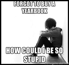 Kinda mean, but it's goes with that whole idea of regretting not buying a yearbook...which IS a good idea!!