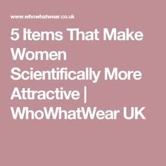 5 Items That Make Women Scientifically More Attractive | WhoWhatWear UK