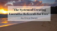 """""""The System of Creating Lucrative Referrals for Free"""" by Erica Duran"""