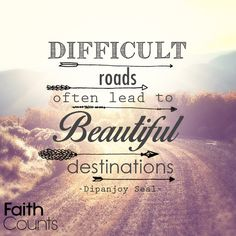 """""""Difficult roads often lead to beautiful destinations."""" -Dipanjoy Seal"""