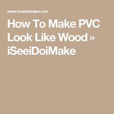 How To Make PVC Look Like Wood » iSeeiDoiMake