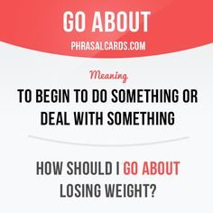 """""""Go about"""" means """"to begin to do something or deal with something"""".  Example…"""