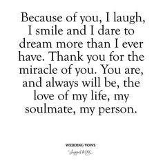 """Deep and Meaningful Wedding Vows - """"Because of you, I laugh, I smile and I dare to dream more than I ever have. Thank you for the miracle of you. You are, and always will be, the love of my life, my soulmate, my person."""". Wedding vow ideas. How to write wedding vows. #ILoveWeddings"""