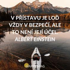 V přístavu je loď vždy v bezpečí, ale to není její účel. Albert Einstein.