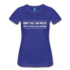 Don't call the police. We're only geocaching t-shirt design