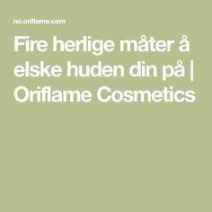 Fire herlige måter å elske huden din på | Oriflame Cosmetics