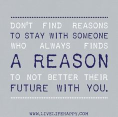 Don't find reasons to stay with someone who always finds a reason to not better their future with you.