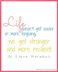 Life doesn't get easier or more forgiving...