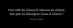 Tout naît du silence et retourne au silence. Qui peut en témoigner sinon le silence ?
