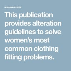 This publication provides alteration guidelines to solve women's most common clothing fitting problems.