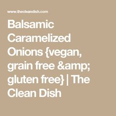 Balsamic Caramelized Onions {vegan, grain free & gluten free} | The Clean Dish