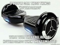 It really bugs me. They don't hover therefore they are not hoverboards...