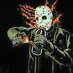 even Jason likes a hit now and then, legalize the weed....