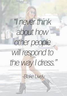 """I never think about how other people will respond to the way I dress."" - Blake Lively"