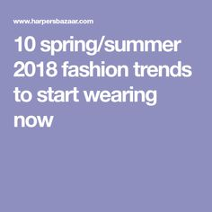 10 spring/summer 2018 fashion trends to start wearing now