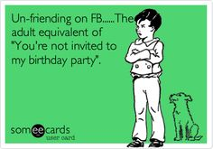 Un-friending on FB......The adult equivalent of 'You're not invited to my birthday party'.