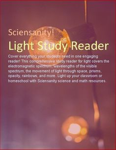 This is a comprehensive study reader for light. It covers the electromagnetic spectrum, the wavelengths of the visible spectrum, the movement of light through space, prisms, opacity, rainbows, and other topics related to light. SOL 5.3 LightThe study reader was developed for 5th grade but can be used for upper elementary through college.