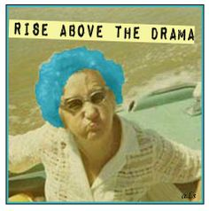 Rise above the drama.