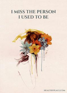 Depression quote: I miss the person I used to be. www.HealthyPlace.com