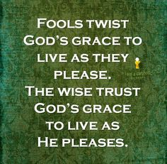 """Fools twist God's grace to live as they please. The wise trust God's grace to live as He pleases."""