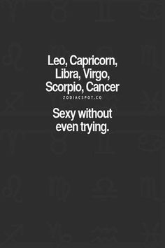 Sexy without even trying. Leo, Capricorn,  Libra, Virgo,  Scorpio,  Cancer