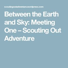 Between the Earth and Sky: Meeting One – Scouting Out Adventure