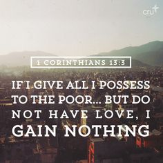 1 Corinthians 13:3 And if I bestow all my goods to feed the poor , and if I give my body to be burned, but have not love, it profiteth me nothing.