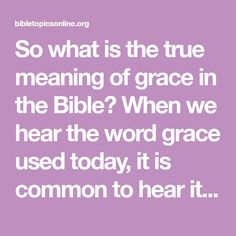So what is the true meaning of grace in the Bible? When we hear the word grace used today, it is common to hear it preceded by 'unmerited' or 'undeserved'