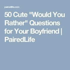 """50 Cute """"Would You Rather"""" Questions for Your Boyfriend   PairedLife"""