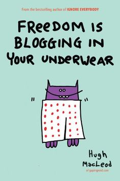 Freedom Is Blogging in Your Underwear by Hugh MacLeod.