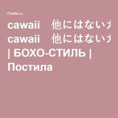 cawaii 他にはないカワイイが見つかる 今まで見たことのないオシャレの世界へ  | БОХО-СТИЛЬ | Постила