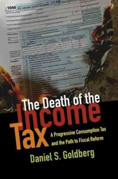 The death of the income tax : a progressive consumption tax and the path to fiscal reform / Daniel S. Goldberg.