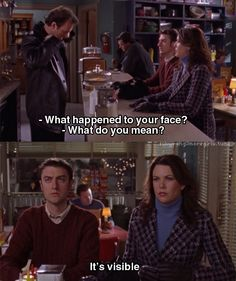 """Lorelai: """"What happened to your face?"""" Luke: """"What do you mean?"""" Lorelai: """"It's visible."""""""