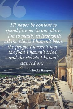 I'll never be content to spend forever in one place. I'm madly in love with all the places I haven't been, all the people I haven't met, the food I haven't tried, and the streets I haven't danced on - Brooke Hampton Group Travel, Family Travel, Adventures Abroad, Best Travel Quotes, Wonder Quotes, Family Road Trips, Travel Goals, Travel Tips, Beautiful Places In The World