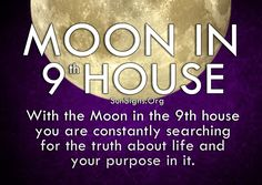 With the Moon in the 9th house you are constantly searching for the truth about life and your purpose in it.