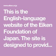 This is the English-language website of the Eiken Foundation of Japan. The site is designed to provide a basic overview of the EIKEN Test in Practical English proficiency for teachers, researchers, and test users in the international community.
