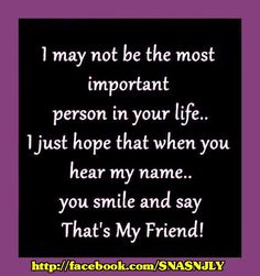 """""""I may not be the most important person in your life..I just hope that when you hear my name..you smile and say, that's my friend"""" #quotes, sayings #friendship viahttp://mw2f.blogspot.ca/2013/08/sometime-naughty-sometime-nice-pics-9.html"""