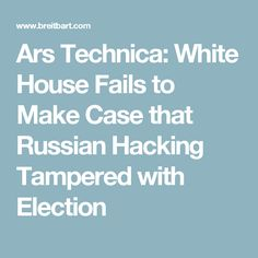 Ars Technica: White House Fails to Make Case that Russian Hacking Tampered with Election