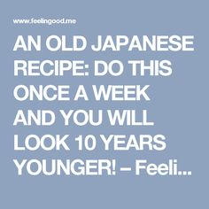 AN OLD JAPANESE RECIPE: DO THIS ONCE A WEEK AND YOU WILL LOOK 10 YEARS YOUNGER! – Feelin'Good Community
