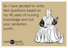 Funny College Ecard: So I have decided to write test questions based on my 40 years of nursing knowledge and not your semesters worth.