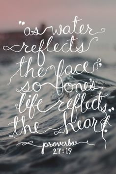 As water reflects the face, so one's life reflects the heart. Proverbs 27:19