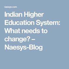 Indian Higher Education System: What needs to change? – Naesys-Blog
