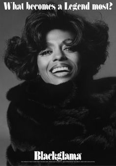 "Diana Ross - Blackglama Mink ""What Becomes A Legend Most?"" Ad Campaign (1972). In a 1979 article, advertising executive Peter Rogers discussed the many stars who had appeared in ads, including Rita Hayworth, Lauren Bacall, Judy Garland, Rudolph Nureyev and others. ""Most people want to do the ad,"" he said. ""It's an ego trip, and they also get an eight thousand dollar Blackglama coat."" Diana Ross asked for sable, then paid the difference."